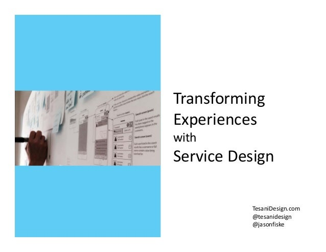 Transforming  Experiences  with  Service Design TesaniDesign.com @tesanidesign @jasonfiske