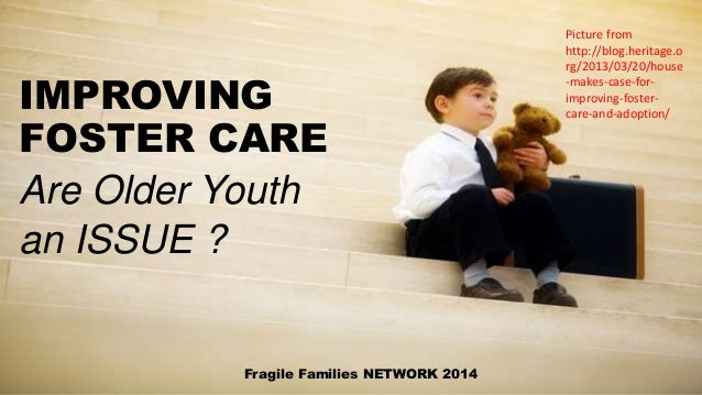 IMPROVING FOSTER CARE Are Older Youth an ISSUE ? Fragile Families NETWORK 2014 Picture from http://blog.heritage.o rg/2013...