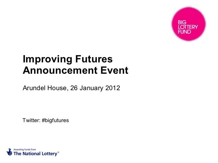 Improving Futures  Announcement Event  Arundel House, 26 January 2012 Twitter: #bigfutures