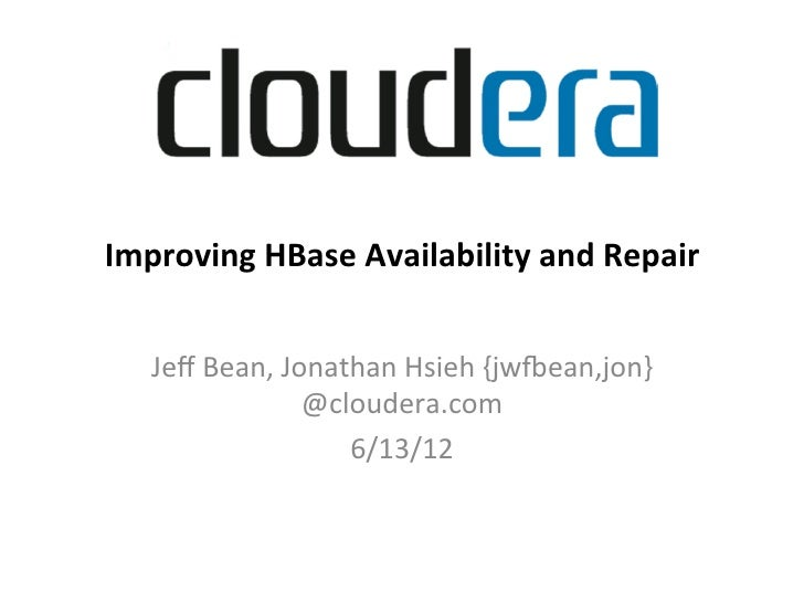 Improving	  HBase	  Availability	  and	  Repair	    Improving	  HBase	  Availability	  and	  Repair	         Jeff	  Bean,	 ...