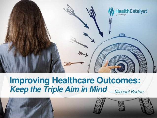 Improving Healthcare Outcomes: Keep the Triple Aim in Mind ―Michael Barton