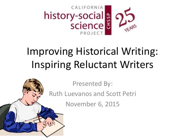 Improving Historical Writing: Inspiring Reluctant Writers Presented By: Ruth Luevanos and Scott Petri November 6, 2015