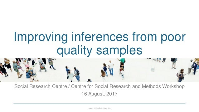 www.srcentre.com.au Improving inferences from poor quality samples Social Research Centre / Centre for Social Research and...
