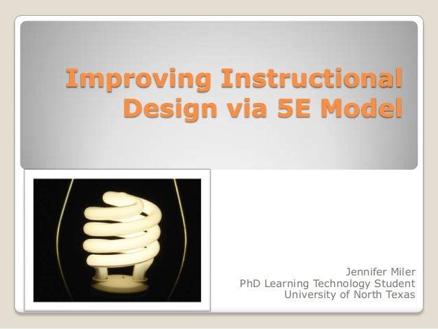 Improving Instructional   Design via 5E Model                              Jennifer Miler           PhD Learning Technolog...