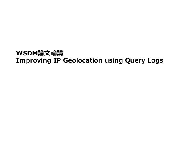 WSDM論論⽂文輪輪講 Improving IP Geolocation using Query Logs