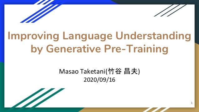 Improving Language Understanding by Generative Pre-Training Masao Taketani(竹谷 昌夫) 2020/09/16 1