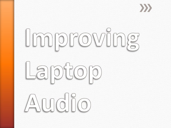 Be honest – even with the mostexpensive laptop in the world, thesound quality coming out of it will stillsound very thin.