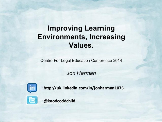Improving Learning Environments, Increasing Values. Centre For Legal Education Conference 2014  Jon Harman 	   	   	   	  ...