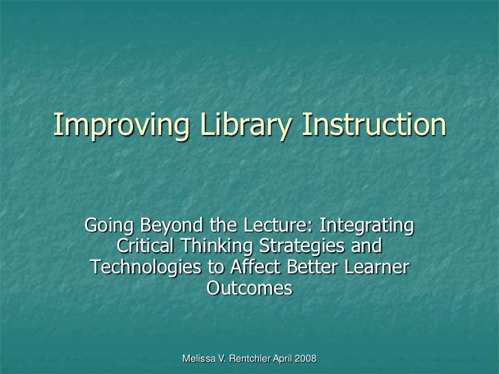 Melissa V. Rentchler April 2008<br />Improving Library Instruction<br />Going Beyond the Lecture: Integrating Critical Thi...
