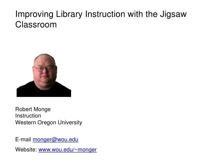 Improving Library Instruction with the JigsawClassroomRobert MongeInstructionWestern Oregon UniversityE-mail monger@wou.ed...
