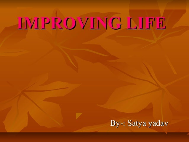 IMPROVING LIFE  By-: Satya yadav