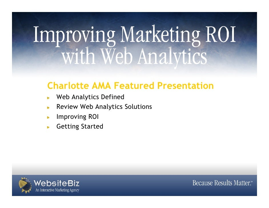 Charlotte AMA Featured Presentation  Web Analytics Defined  Review Web Analytics Solutions  Improving ROI  Getting Started