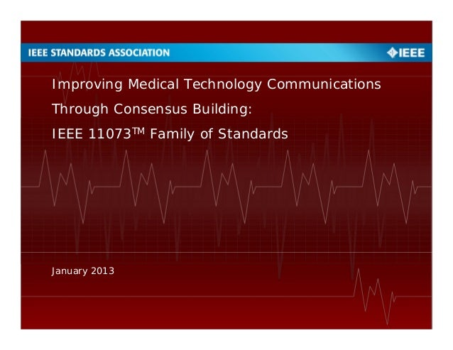 Improving Medical Technology Communications Through Consensus Building: IEEE 11073TM Family of Standards January 2013