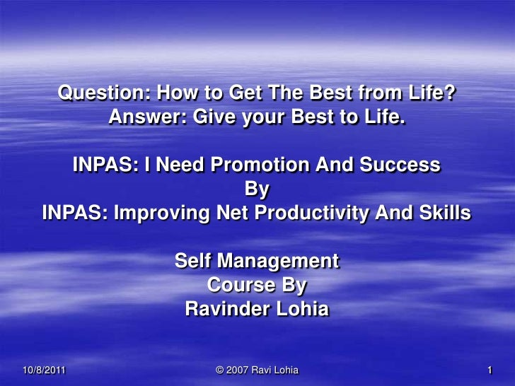 09-Oct-11<br />© 2007 Ravi Lohia<br />1<br />Question: How to Get The Best from Life?<br />Answer: Give your Best to Life....