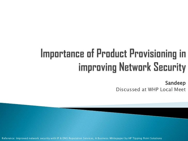 Importance of Product Provisioning in improving Network Security <br />Sandeep<br />Discussed at WHP Local Meet<br />Refer...