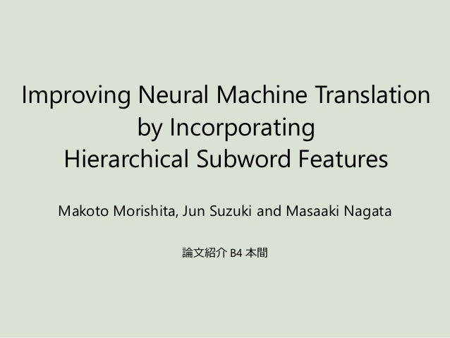 Improving Neural Machine Translation by Incorporating Hierarchical Subword Features Makoto Morishita, Jun Suzuki and Masaa...