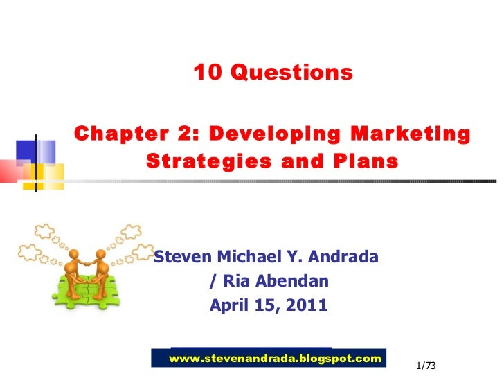 10 Questions Chapter 2: Developing Marketing Strategies and Plans Steven Michael Y. Andrada  / Ria Abendan April 15, 2011 ...