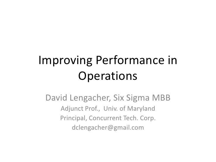 Improving Performance in Operations<br />David Lengacher, Six Sigma MBB<br />Adjunct Prof.,  Univ. of Maryland<br />Princi...