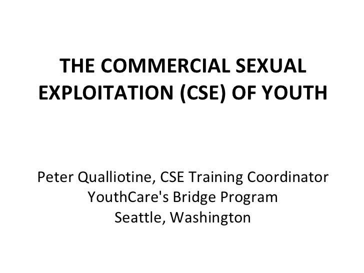 THE COMMERCIAL SEXUAL EXPLOITATION (CSE) OF YOUTH Peter Qualliotine, CSE Training Coordinator YouthCare's Bridge Program S...