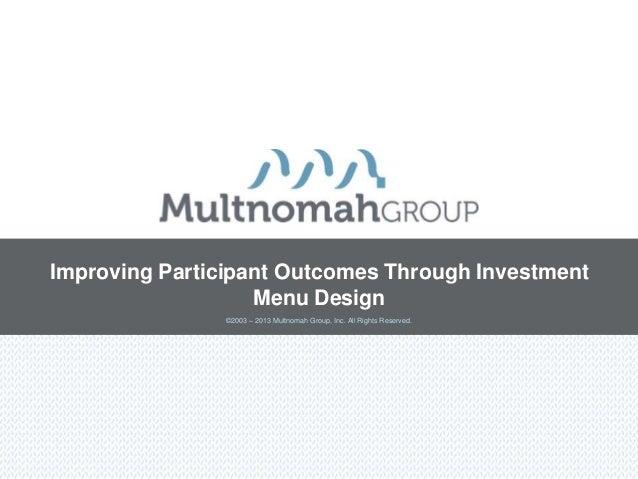 Improving Participant Outcomes Through Investment                   Menu Design                ©2003 – 2013 Multnomah Grou...