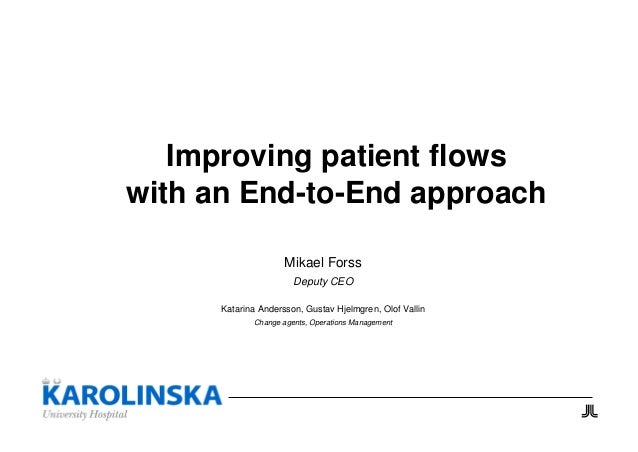 Improving patient flows with an End-to-End approach Mikael Forss Deputy CEO Katarina Andersson, Gustav Hjelmgren, Olof Val...