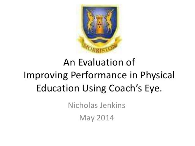 An Evaluation of Improving Performance in Physical Education Using Coach's Eye. Nicholas Jenkins May 2014