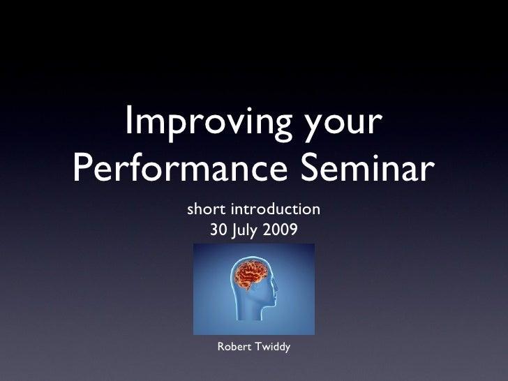 Improving your Performance Seminar <ul><li>short introduction </li></ul><ul><li>30 July 2009 </li></ul>Robert Twiddy