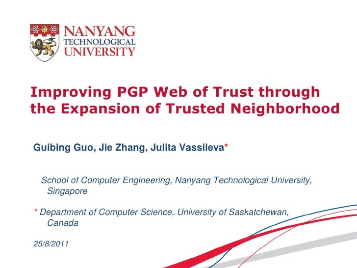 Improving PGP Web of Trust throughthe Expansion of Trusted NeighborhoodGuibing Guo, Jie Zhang, Julita Vassileva* School of...