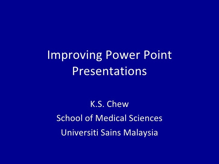 Improving Power Point Presentations K.S. Chew School of Medical Sciences Universiti Sains Malaysia
