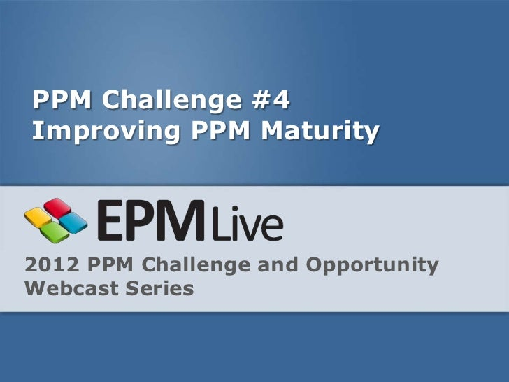 PPM Challenge #4Improving PPM Maturity2012 PPM Challenge and OpportunityWebcast Series