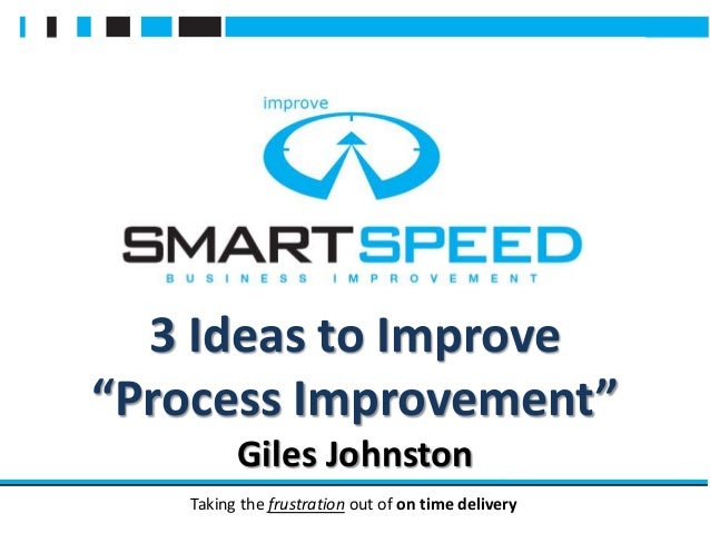 "Taking the frustration out of on time delivery 3 Ideas to Improve ""Process Improvement"" Giles Johnston"