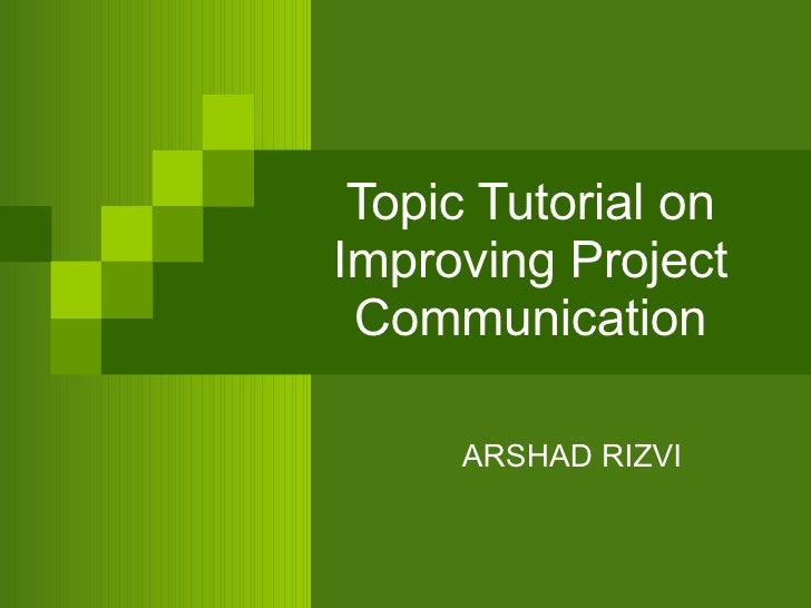 Topic Tutorial on Improving Project Communication ARSHAD RIZVI