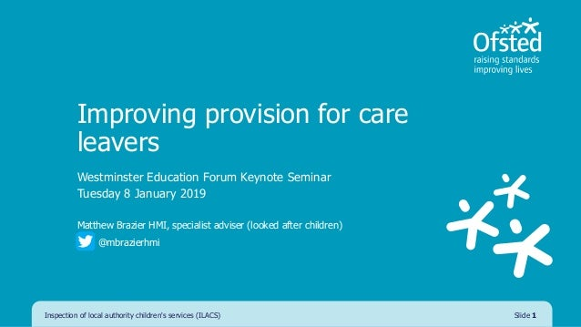 Improving provision for care leavers Westminster Education Forum Keynote Seminar Tuesday 8 January 2019 Matthew Brazier HM...