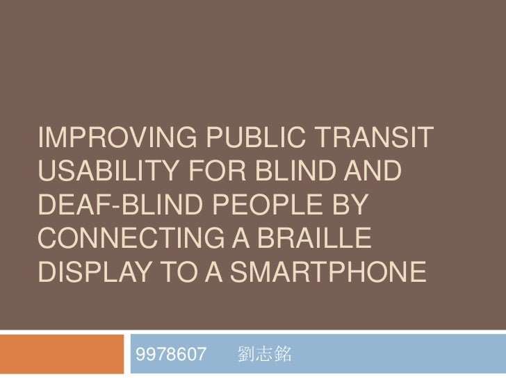 IMPROVING PUBLIC TRANSITUSABILITY FOR BLIND ANDDEAF-BLIND PEOPLE BYCONNECTING A BRAILLEDISPLAY TO A SMARTPHONE     9978607...
