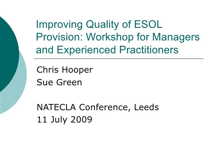 Improving Quality of ESOL Provision: Workshop for Managers and Experienced Practitioners Chris Hooper Sue Green NATECLA Co...