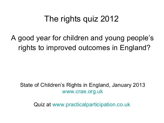 The rights quiz 2012 A good year for children and young people's rights to improved outcomes in England? State of Children...