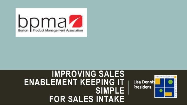 IMPROVING SALES ENABLEMENT KEEPING IT SIMPLE FOR SALES INTAKE Lisa Dennis President