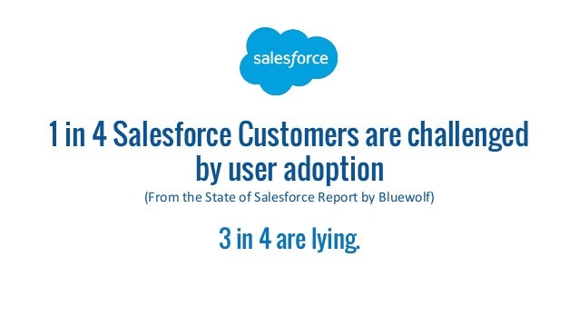 1 in 4 Salesforce Customers are challenged by user adoption (From the State of Salesforce Report by Bluewolf) 3 in 4 are l...