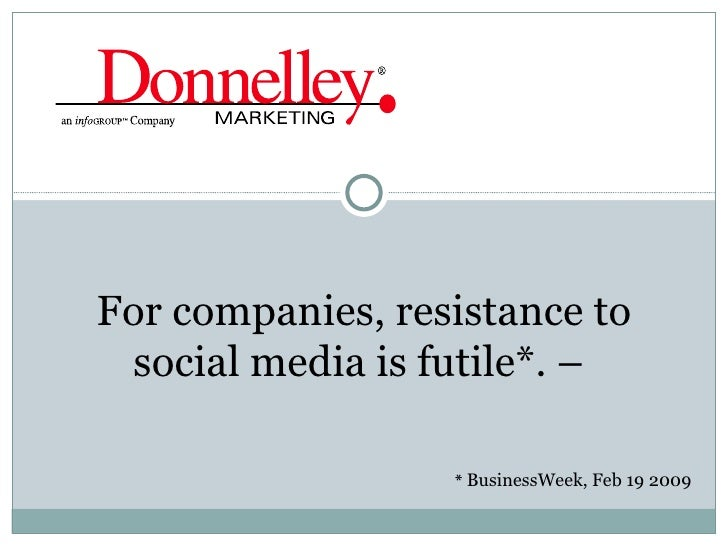 *  BusinessWeek, Feb 19 2009 For companies, resistance to social media is futile*. –