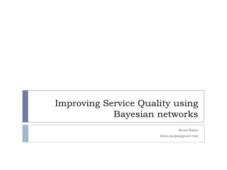 Improving Service Quality using            Bayesian networks                                Kiran Kaipa                   ...