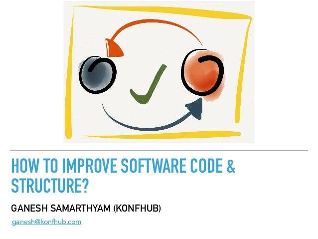 HOW TO IMPROVE SOFTWARE CODE & STRUCTURE? GANESH SAMARTHYAM (KONFHUB) ganesh@konfhub.com