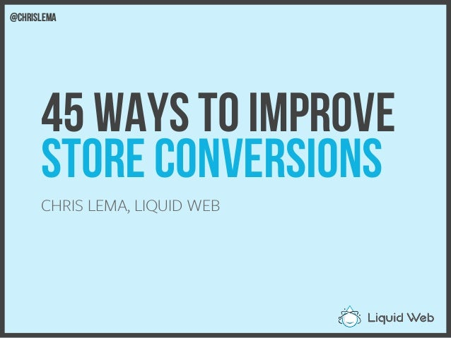 45 Ways to Improve Store Conversions CHRIS LEMA, LIQUID WEB @chrislema