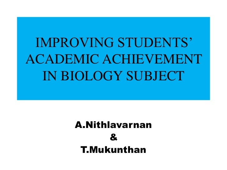 IMPROVING STUDENTS'ACADEMIC ACHIEVEMENT  IN BIOLOGY SUBJECT     A.Nithlavarnan            &      T.Mukunthan