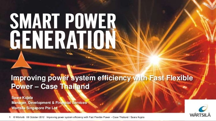 Improving power system efficiency with Fast Flexible    Power – Case Thailand    Saara Kujala    Manager, Development & Fi...