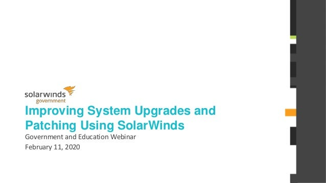 @solarwinds Improving System Upgrades and Patching Using SolarWinds Government and Education Webinar February 11, 2020