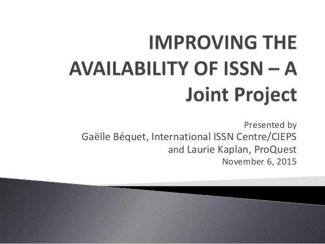 Presented by Gaëlle Béquet, International ISSN Centre/CIEPS and Laurie Kaplan, ProQuest November 6, 2015