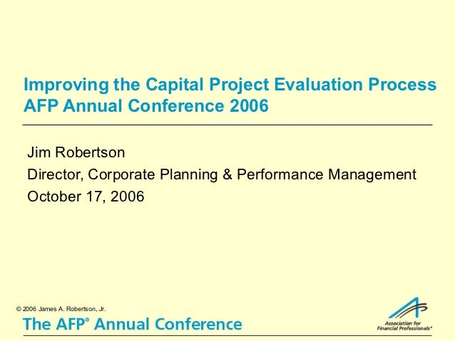 Improving the Capital Project Evaluation Process  AFP Annual Conference 2006   Jim Robertson   Director, Corporate Plannin...