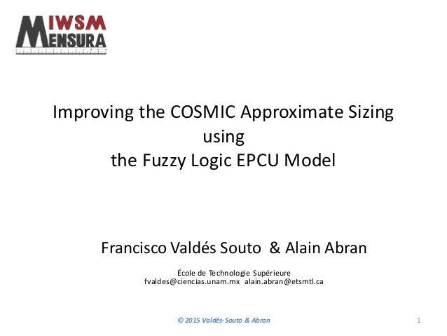 Improving the COSMIC Approximate Sizing using the Fuzzy Logic EPCU Model Francisco Valdés Souto & Alain Abran École de Tec...