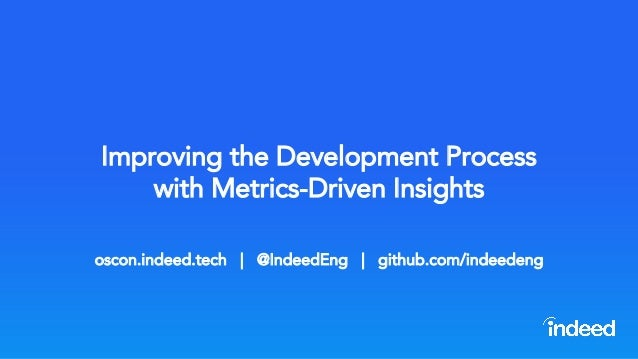 Improving the Development Process with Metrics-Driven Insights oscon.indeed.tech | @IndeedEng | github.com/indeedeng