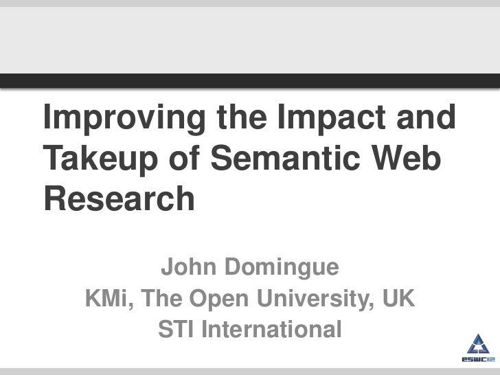 Improving the Impact andTakeup of Semantic WebResearch        John Domingue  KMi, The Open University, UK        STI Inter...